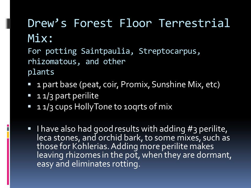 Drew's Forest Floor Terrestrial Mix: For potting Saintpaulia, Streptocarpus, rhizomatous, and other plants  1 part base (peat, coir, Promix, Sunshine Mix, etc)  1 1/3 part perilite  1 1/3 cups HollyTone to 10qrts of mix  I have also had good results with adding #3 perilite, leca stones, and orchid bark, to some mixes, such as those for Kohlerias.