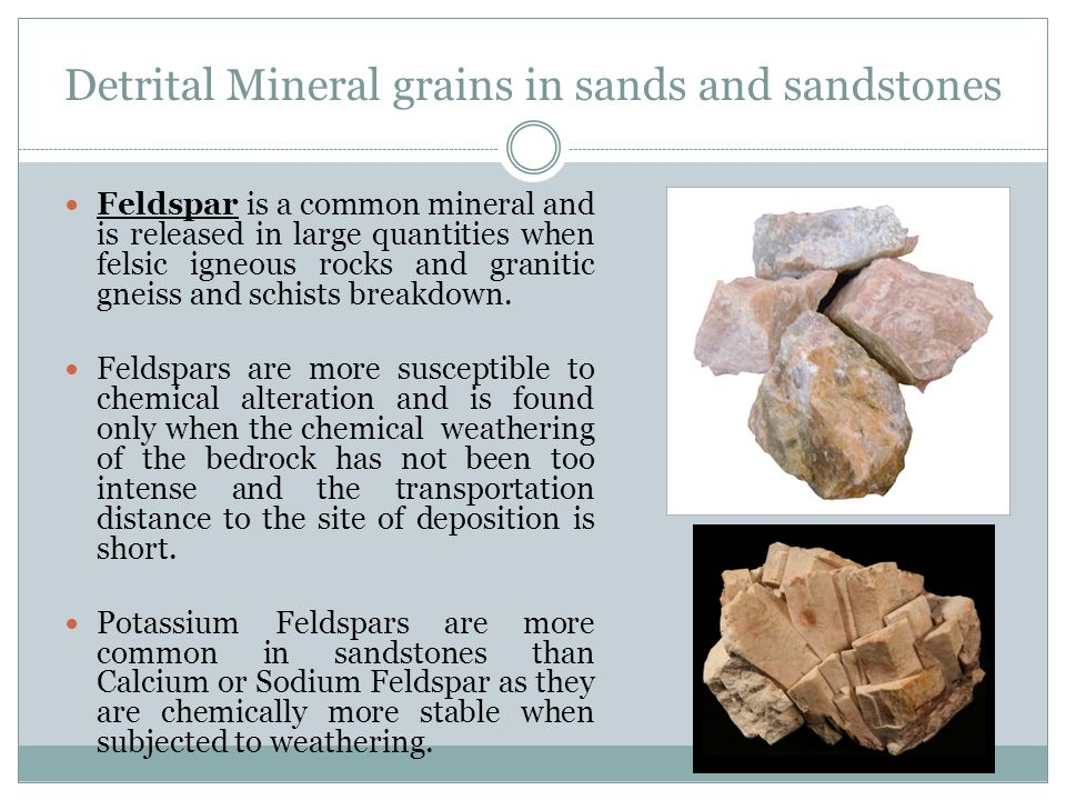 Detrital Mineral grains in sands and sandstones Feldspar is a common mineral and is released in large quantities when felsic igneous rocks and granitic gneiss and schists breakdown.