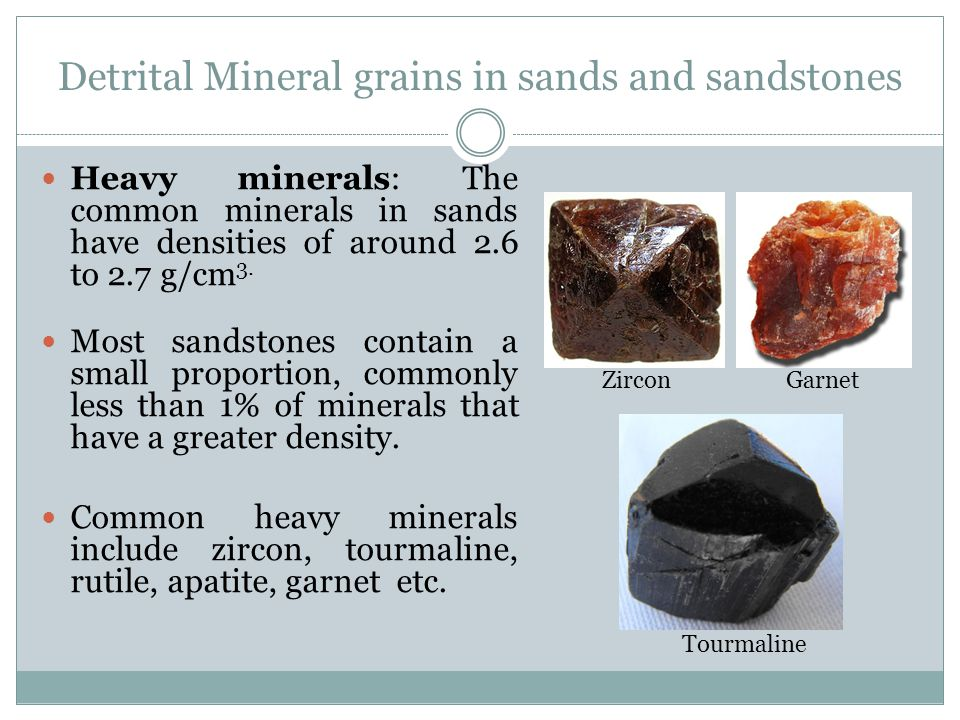 Detrital Mineral grains in sands and sandstones Heavy minerals: The common minerals in sands have densities of around 2.6 to 2.7 g/cm 3.