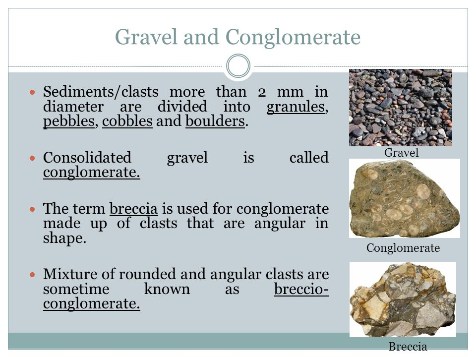 Gravel and Conglomerate Sediments/clasts more than 2 mm in diameter are divided into granules, pebbles, cobbles and boulders.