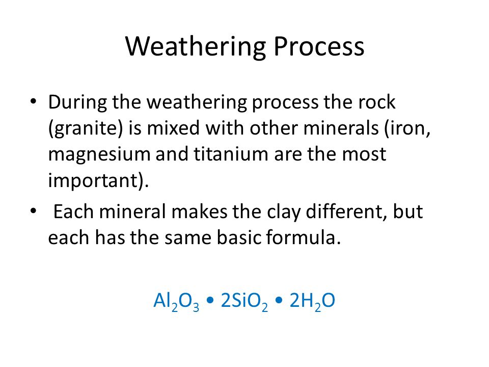 Weathering Process During the weathering process the rock (granite) is mixed with other minerals (iron, magnesium and titanium are the most important).