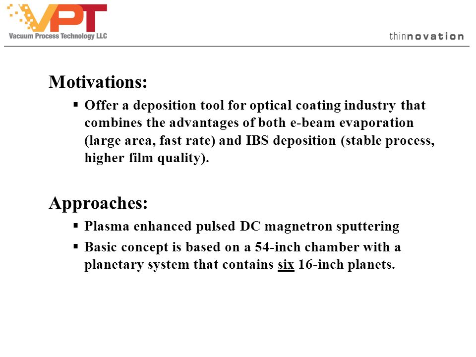 Key Performances / Features:  Sputtered deposition of multilayers of metals, and metal oxides  Large area, fast deposition rate  6 x 16-inch planets  Rate: Ta 2 O 5 / Nb 2 O 5 : 5Å/s, SiO 2 : 6Å/s  Uniformity: typical ±1.0%, goal: ±0.5%  Thickness control  Standard: quartz crystal, time power  Optional: through-the-planet optical monitoring (Single Wavelength or Broad Band)
