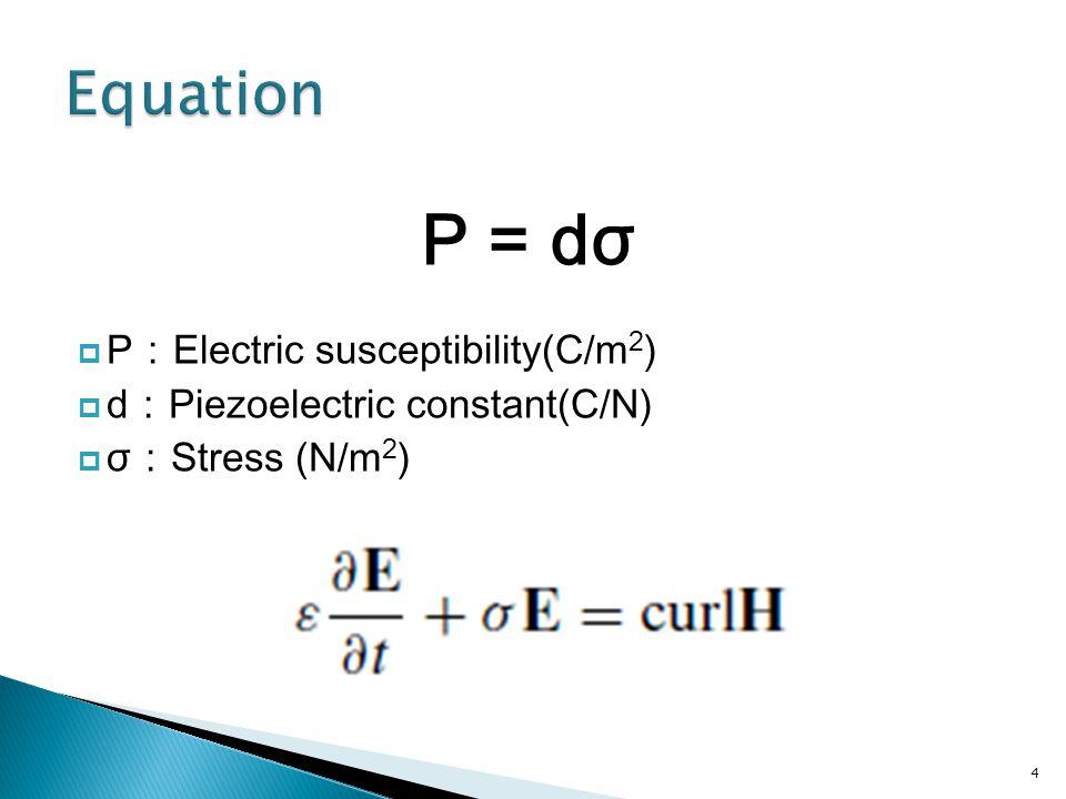  P : Electric susceptibility(C/m 2 )  d : Piezoelectric constant(C/N)  σ : Stress (N/m 2 ) P = dσ 4