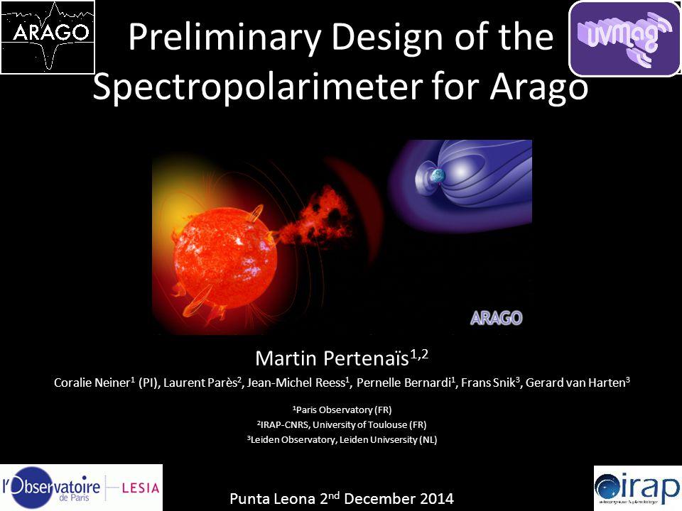 Preliminary Design of the Spectropolarimeter for Arago Martin Pertenaïs 1,2 Coralie Neiner 1 (PI), Laurent Parès 2, Jean-Michel Reess 1, Pernelle Bern