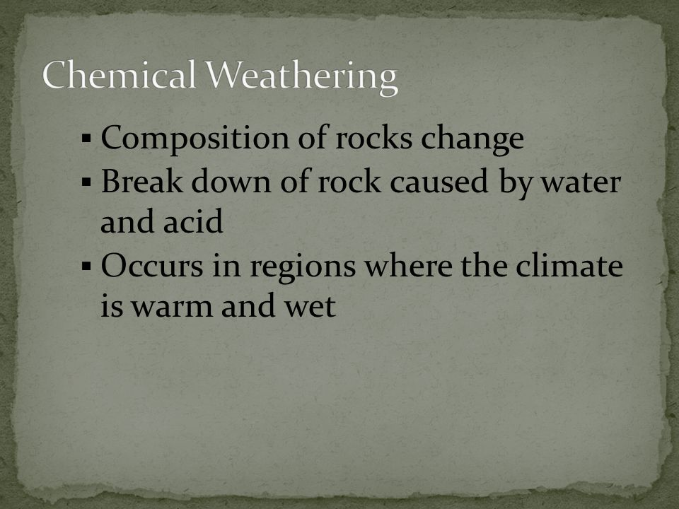  Composition of rocks change  Break down of rock caused by water and acid  Occurs in regions where the climate is warm and wet