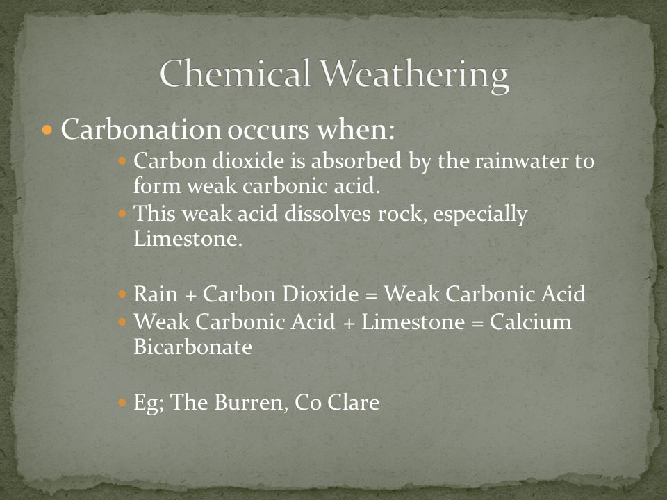 Carbonation occurs when: Carbon dioxide is absorbed by the rainwater to form weak carbonic acid. This weak acid dissolves rock, especially Limestone.