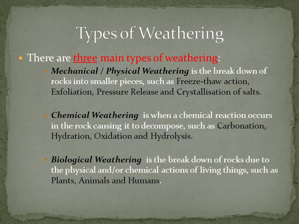 There are three main types of weathering: Mechanical / Physical Weathering is the break down of rocks into smaller pieces, such as Freeze-thaw action, Exfoliation, Pressure Release and Crystallisation of salts.