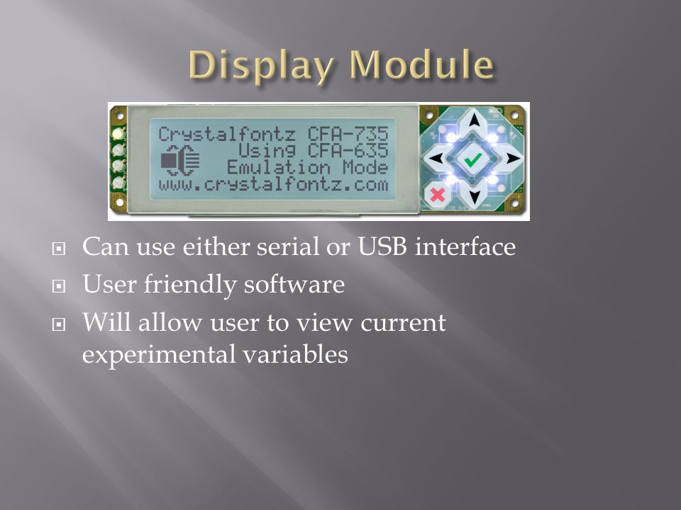  Can use either serial or USB interface  User friendly software  Will allow user to view current experimental variables