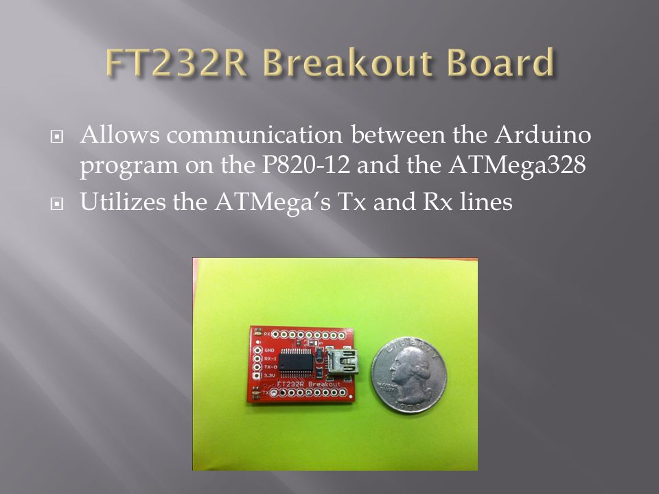  Allows communication between the Arduino program on the P820-12 and the ATMega328  Utilizes the ATMega's Tx and Rx lines