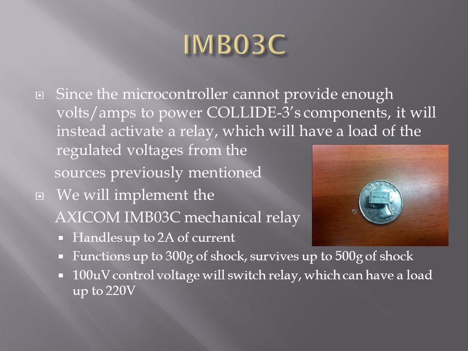  Since the microcontroller cannot provide enough volts/amps to power COLLIDE-3's components, it will instead activate a relay, which will have a load of the regulated voltages from the sources previously mentioned  We will implement the AXICOM IMB03C mechanical relay  Handles up to 2A of current  Functions up to 300g of shock, survives up to 500g of shock  100uV control voltage will switch relay, which can have a load up to 220V