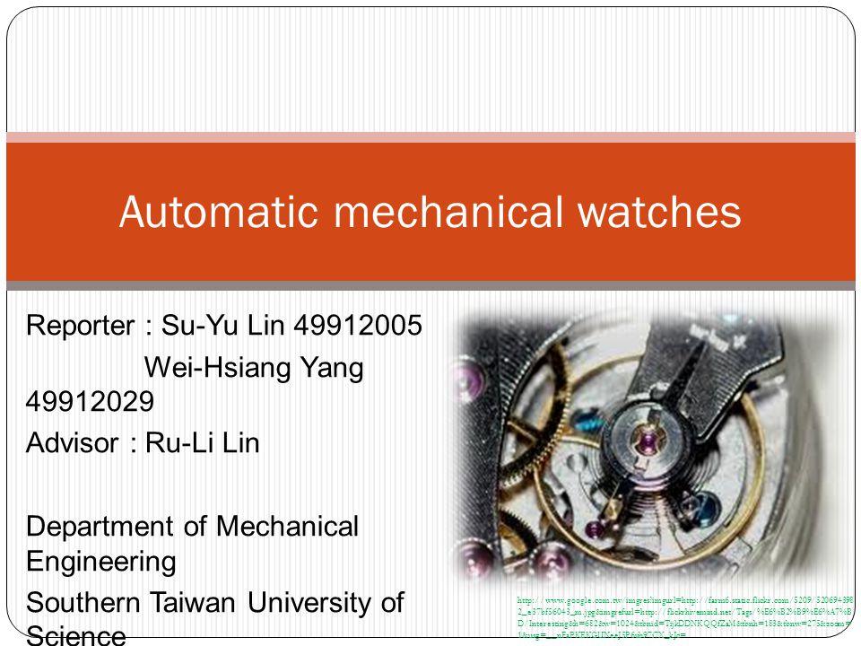 Reporter : Su-Yu Lin 49912005 Wei-Hsiang Yang 49912029 Advisor : Ru-Li Lin Department of Mechanical Engineering Southern Taiwan University of Science and Technology Automatic mechanical watches http://www.google.com.tw/imgres imgurl=http://farm6.static.flickr.com/5209/520694398 2_e37bf56043_m.jpg&imgrefurl=http://flickrhivemind.net/Tags/%E6%B2%B9%E6%A7%B D/Interesting&h=682&w=1024&tbnid=TijkDDNKQQfZaM&tbnh=183&tbnw=275&zoom= 1&usg=__nFaPKEKGUNeeJ5P6ub97i7X_kJc=