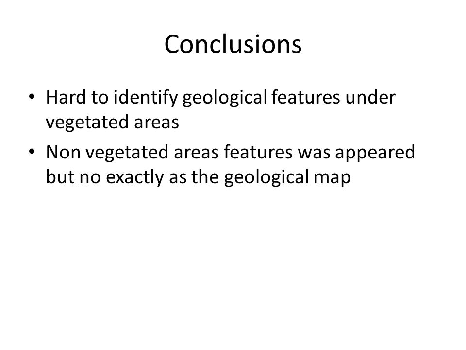 Conclusions Hard to identify geological features under vegetated areas Non vegetated areas features was appeared but no exactly as the geological map