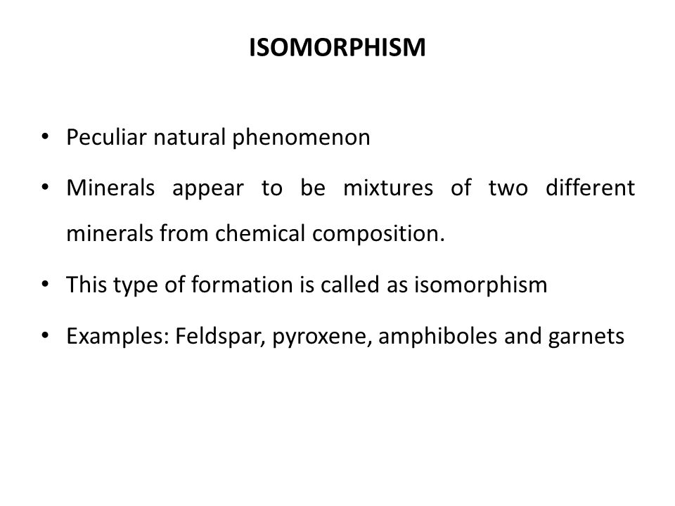 ISOMORPHISM Peculiar natural phenomenon Minerals appear to be mixtures of two different minerals from chemical composition. This type of formation is