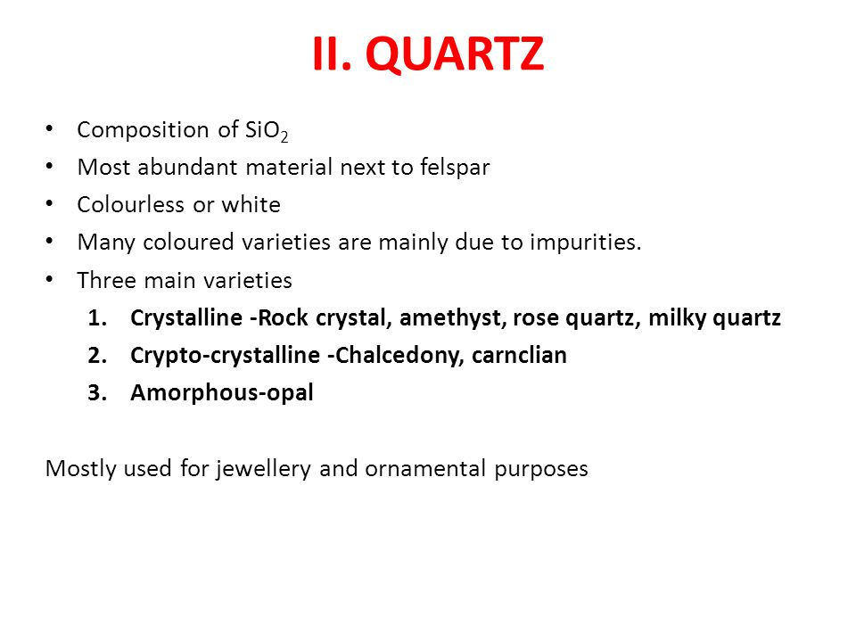 II. QUARTZ Composition of SiO 2 Most abundant material next to felspar Colourless or white Many coloured varieties are mainly due to impurities. Three