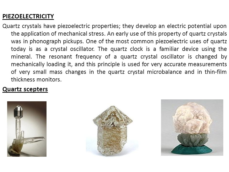 PIEZOELECTRICITY Quartz crystals have piezoelectric properties; they develop an electric potential upon the application of mechanical stress. An early