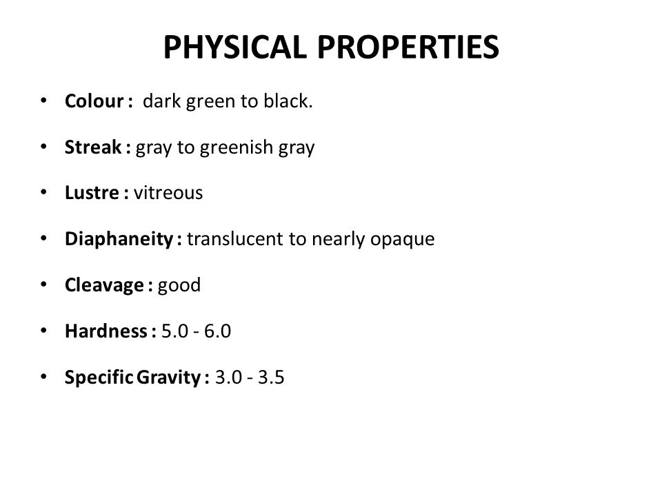 PHYSICAL PROPERTIES Colour : dark green to black. Streak : gray to greenish gray Lustre : vitreous Diaphaneity : translucent to nearly opaque Cleavage