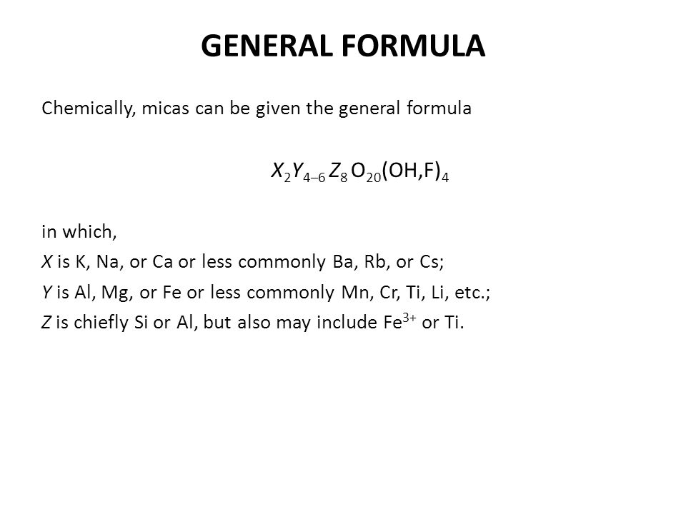GENERAL FORMULA Chemically, micas can be given the general formula X 2 Y 4–6 Z 8 O 20 (OH,F) 4 in which, X is K, Na, or Ca or less commonly Ba, Rb, or