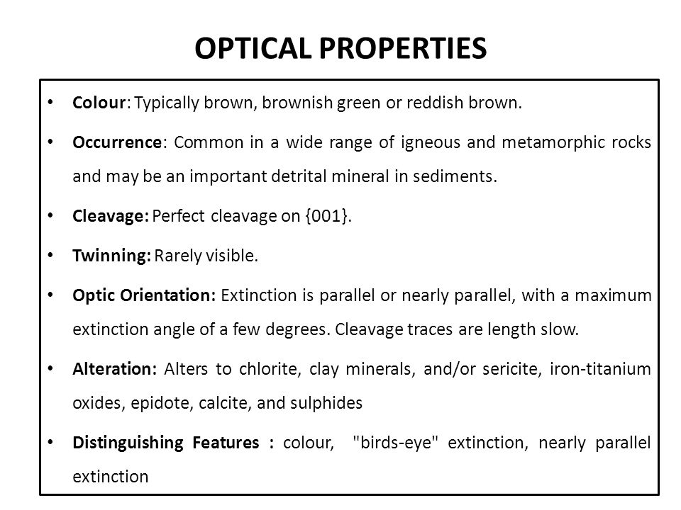 OPTICAL PROPERTIES Colour: Typically brown, brownish green or reddish brown. Occurrence: Common in a wide range of igneous and metamorphic rocks and m