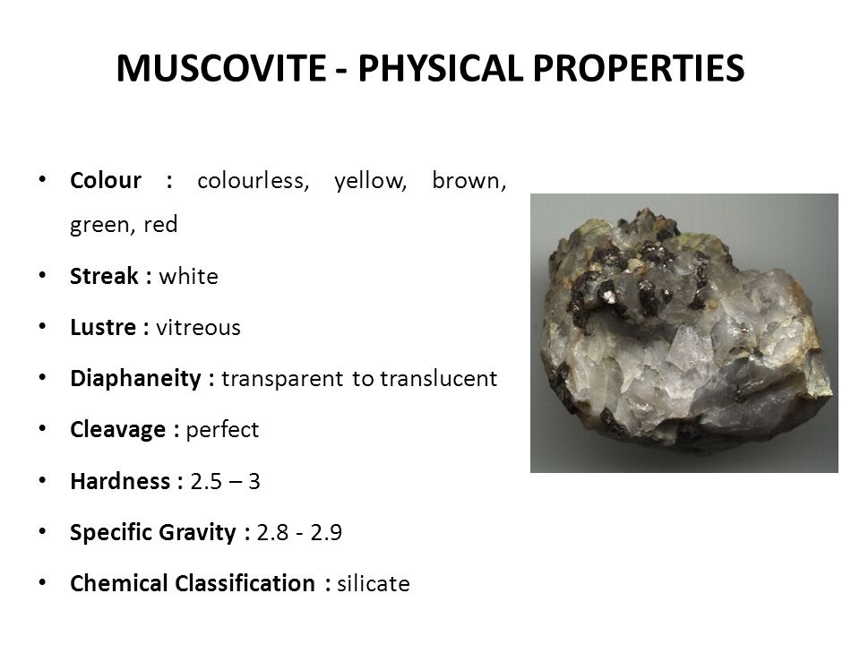 MUSCOVITE - PHYSICAL PROPERTIES Colour : colourless, yellow, brown, green, red Streak : white Lustre : vitreous Diaphaneity : transparent to transluce