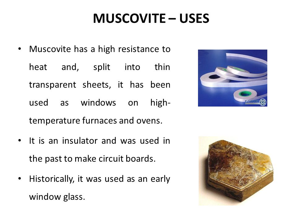 MUSCOVITE – USES Muscovite has a high resistance to heat and, split into thin transparent sheets, it has been used as windows on high- temperature fur