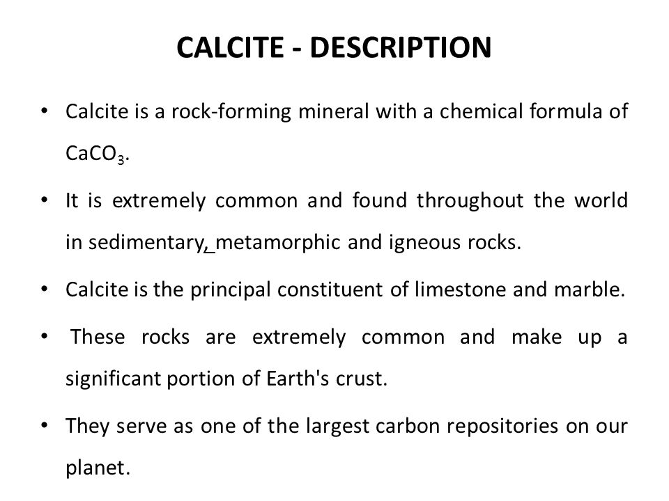 CALCITE - DESCRIPTION Calcite is a rock-forming mineral with a chemical formula of CaCO 3. It is extremely common and found throughout the world in se