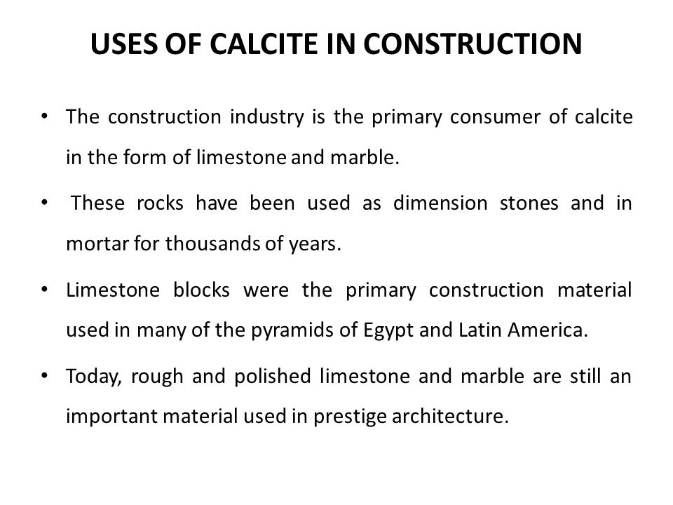 USES OF CALCITE IN CONSTRUCTION The construction industry is the primary consumer of calcite in the form of limestone and marble. These rocks have bee