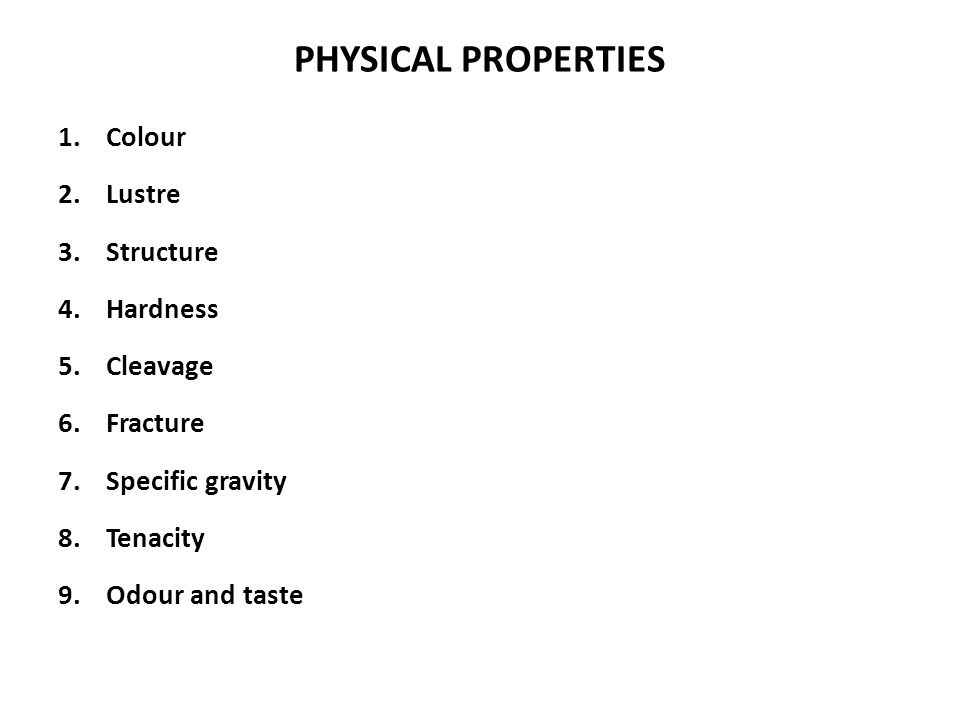 PHYSICAL PROPERTIES 1.Colour 2.Lustre 3.Structure 4.Hardness 5.Cleavage 6.Fracture 7.Specific gravity 8.Tenacity 9.Odour and taste