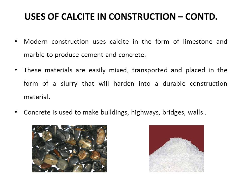 USES OF CALCITE IN CONSTRUCTION – CONTD. Modern construction uses calcite in the form of limestone and marble to produce cement and concrete. These ma