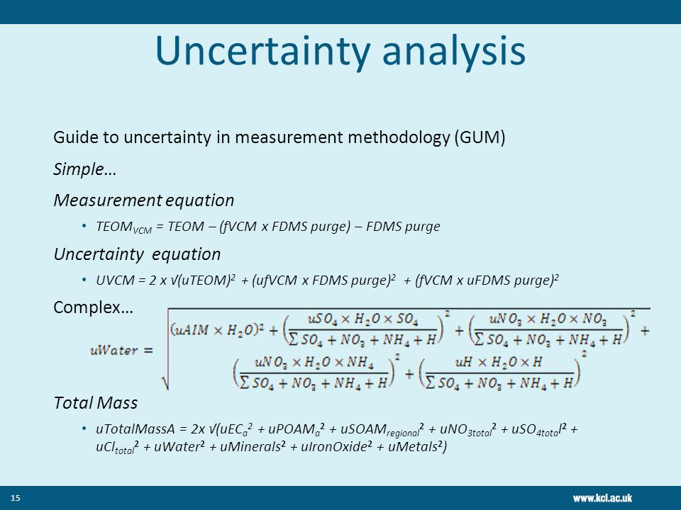 Uncertainty analysis Guide to uncertainty in measurement methodology (GUM) Simple… Measurement equation TEOM VCM = TEOM – (ƒVCM x FDMS purge) – FDMS purge Uncertainty equation UVCM = 2 x √(uTEOM) 2 + (uƒVCM x FDMS purge) 2 + (ƒVCM x uFDMS purge) 2 Complex… Total Mass uTotalMassA = 2x √(uEC a 2 + uPOAM a 2 + uSOAM regional 2 + uNO 3total 2 + uSO 4tota l 2 + uCl total 2 + uWater 2 + uMinerals 2 + uIronOxide 2 + uMetals 2 ) 15