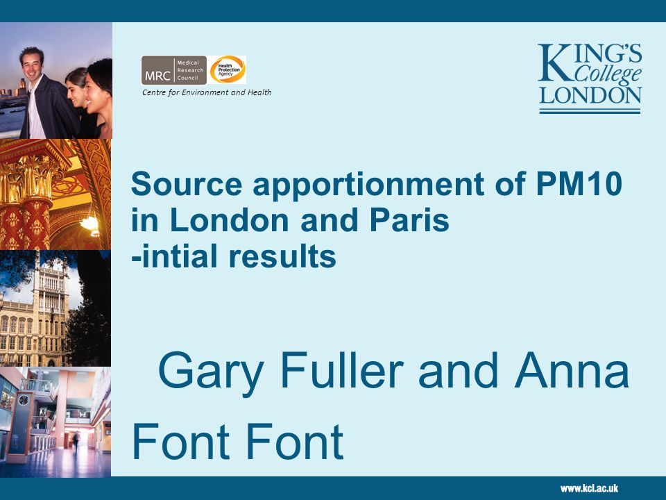 Source apportionment of PM10 in London and Paris -intial results Gary Fuller and Anna Font Font King's College London March 2010 Centre for Environment and Health