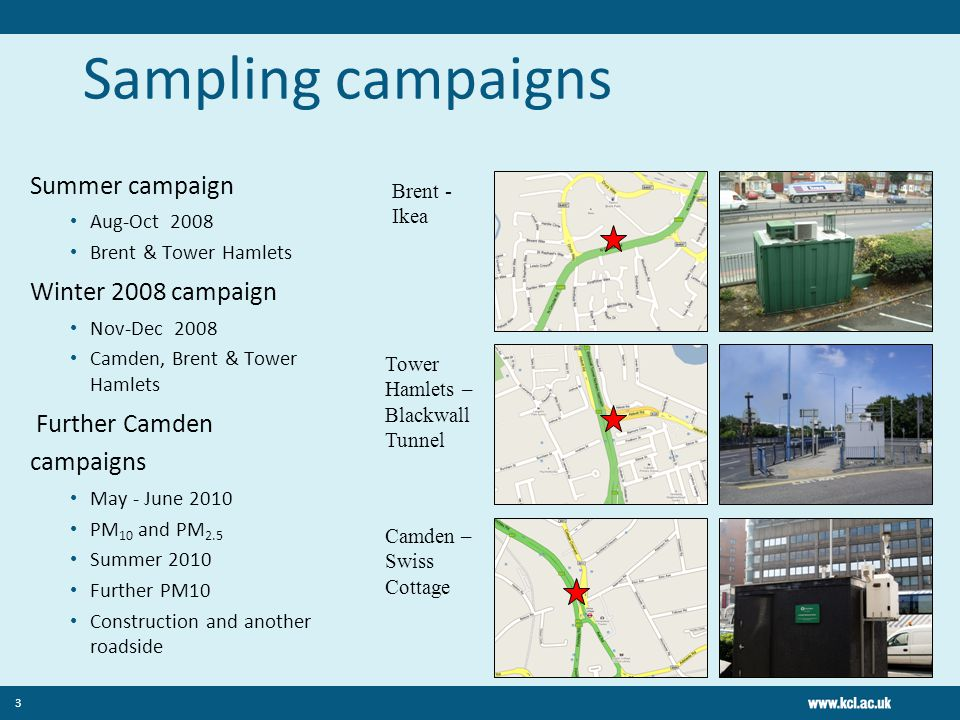 Sampling campaigns Summer campaign Aug-Oct 2008 Brent & Tower Hamlets Winter 2008 campaign Nov-Dec 2008 Camden, Brent & Tower Hamlets Further Camden campaigns May - June 2010 PM 10 and PM 2.5 Summer 2010 Further PM10 Construction and another roadside 3 Brent - Ikea Tower Hamlets – Blackwall Tunnel Camden – Swiss Cottage