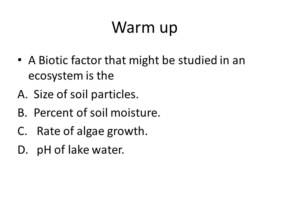 Warm up A Biotic factor that might be studied in an ecosystem is the A.Size of soil particles.