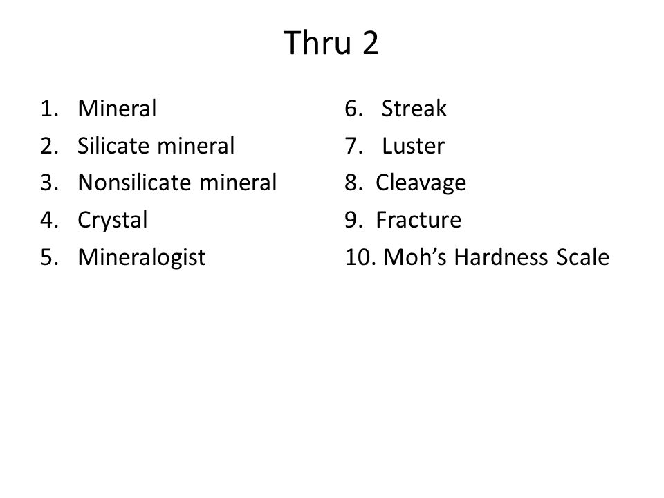 Thru 2 1.Mineral 2.Silicate mineral 3.Nonsilicate mineral 4.Crystal 5.Mineralogist 6.