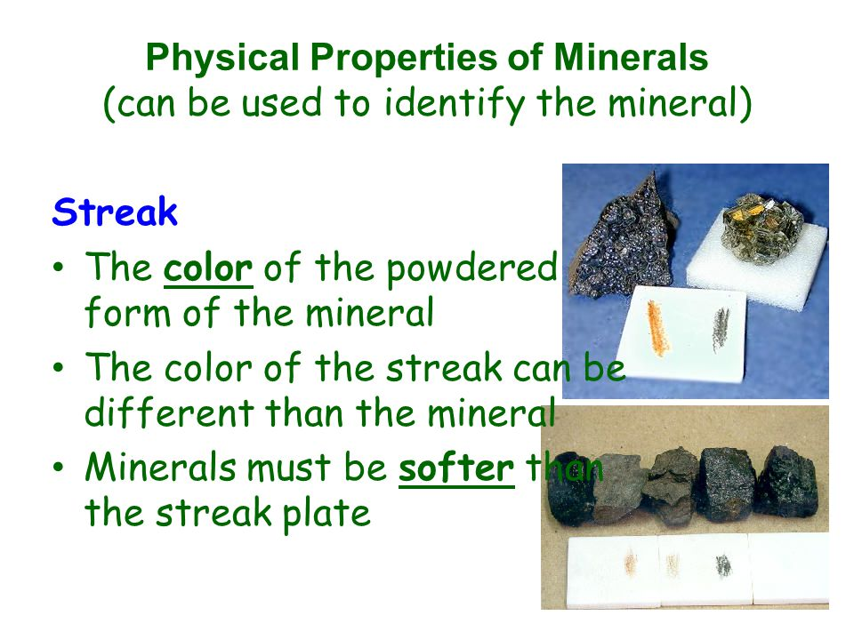 Physical Properties of Minerals (can be used to identify the mineral) Streak The color of the powdered form of the mineral The color of the streak can be different than the mineral Minerals must be softer than the streak plate