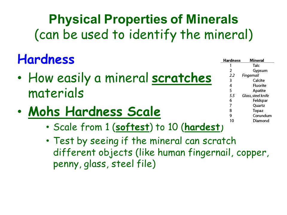 Physical Properties of Minerals (can be used to identify the mineral) Hardness How easily a mineral scratches materials Mohs Hardness Scale Scale from 1 (softest) to 10 (hardest) Test by seeing if the mineral can scratch different objects (like human fingernail, copper, penny, glass, steel file)
