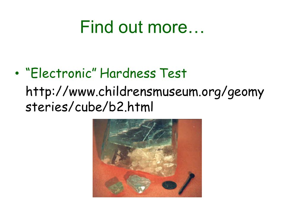Find out more… Electronic Hardness Test http://www.childrensmuseum.org/geomy steries/cube/b2.html