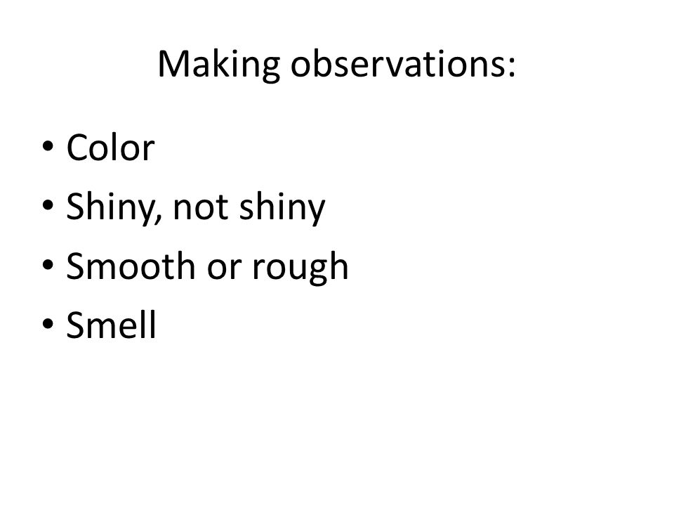Making observations: Color Shiny, not shiny Smooth or rough Smell