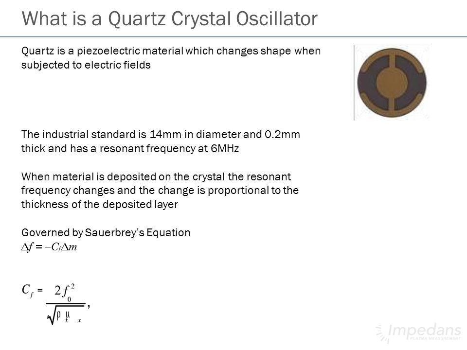 Quartz is a piezoelectric material which changes shape when subjected to electric fields What is a Quartz Crystal Oscillator The industrial standard is 14mm in diameter and 0.2mm thick and has a resonant frequency at 6MHz When material is deposited on the crystal the resonant frequency changes and the change is proportional to the thickness of the deposited layer Governed by Sauerbrey's Equation  f  C f  m