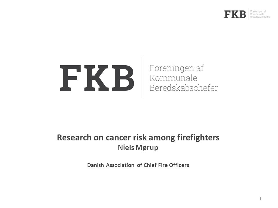 1 Research on cancer risk among firefighters Niels Mørup Danish Association of Chief Fire Officers
