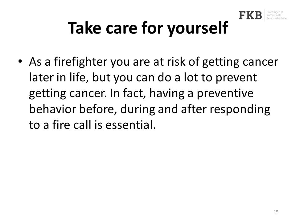 Take care for yourself As a firefighter you are at risk of getting cancer later in life, but you can do a lot to prevent getting cancer.