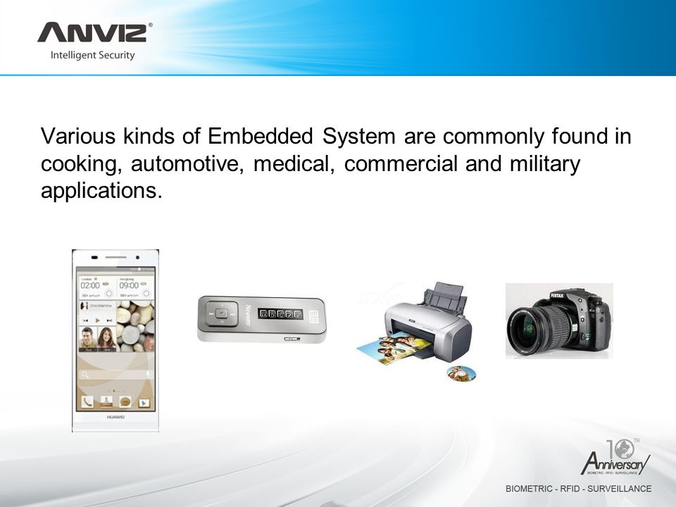 Various kinds of Embedded System are commonly found in cooking, automotive, medical, commercial and military applications.