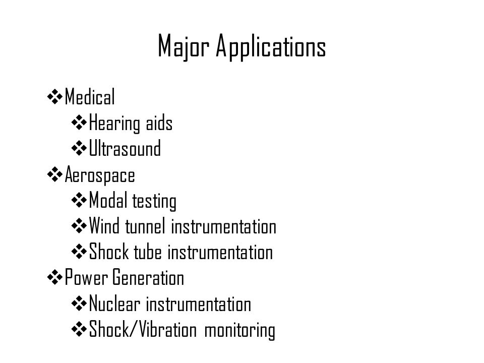 Major Applications  Medical  Hearing aids  Ultrasound  Aerospace  Modal testing  Wind tunnel instrumentation  Shock tube instrumentation  Powe