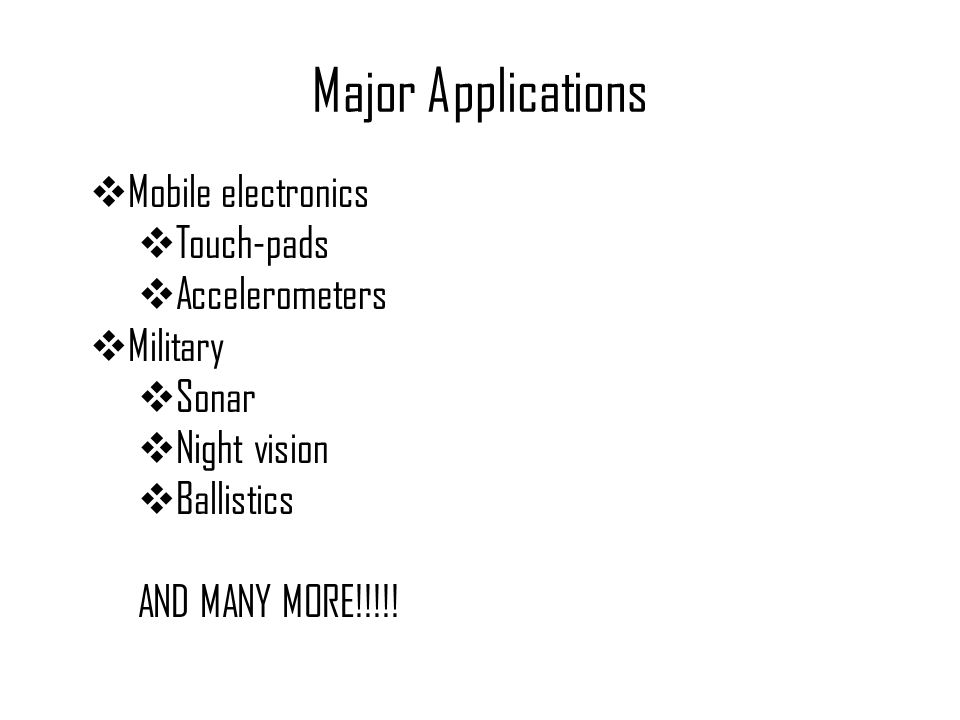Major Applications  Mobile electronics  Touch-pads  Accelerometers  Military  Sonar  Night vision  Ballistics AND MANY MORE!!!!!