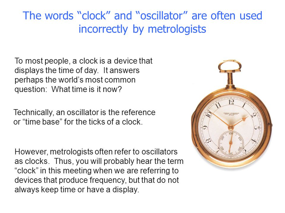 "The words ""clock"" and ""oscillator"" are often used incorrectly by metrologists To most people, a clock is a device that displays the time of day. It an"