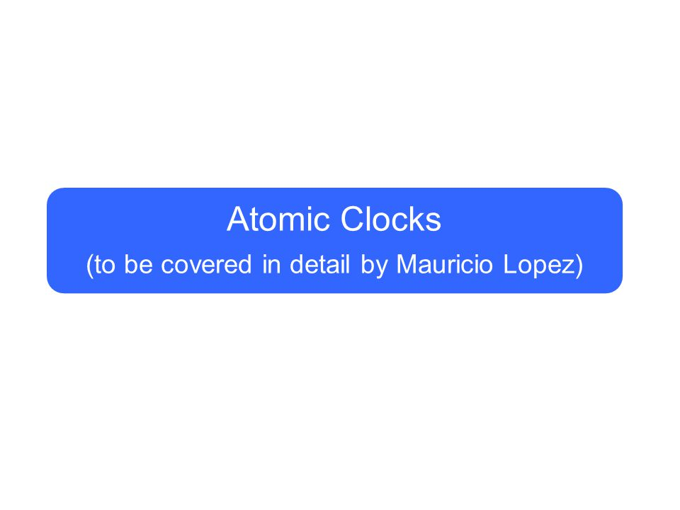Atomic Clocks (to be covered in detail by Mauricio Lopez)