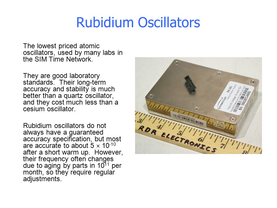 Rubidium Oscillators The lowest priced atomic oscillators, used by many labs in the SIM Time Network. They are good laboratory standards. Their long-t