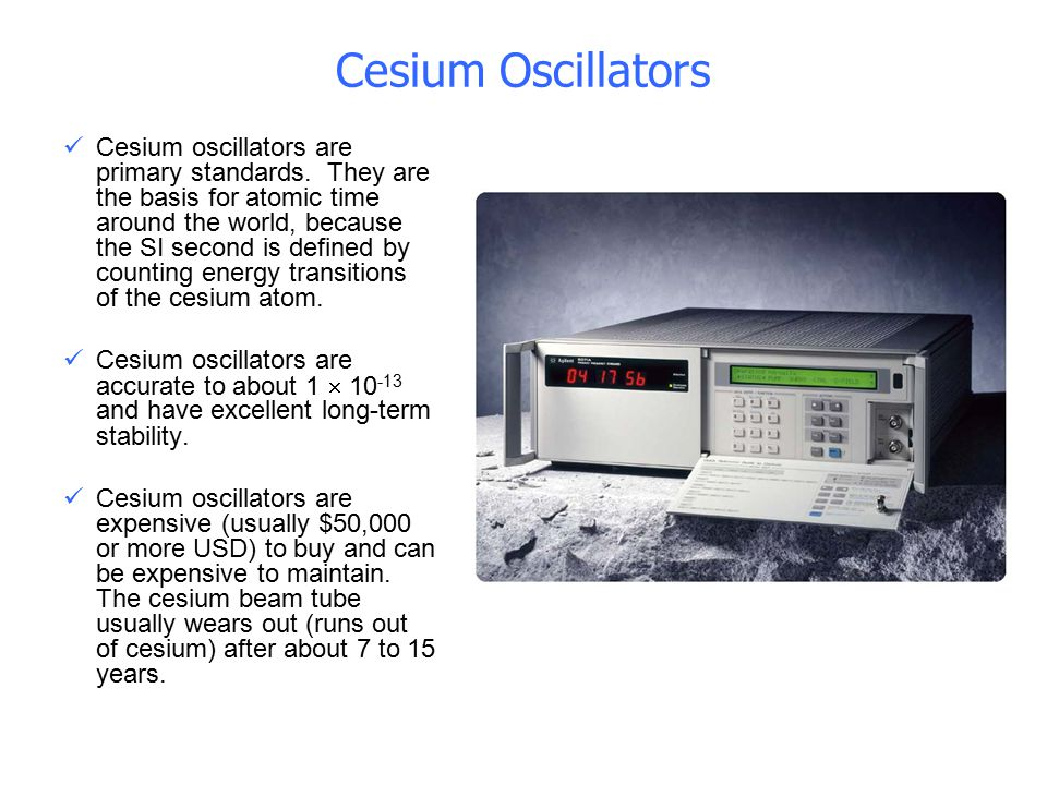 Cesium Oscillators Cesium oscillators are primary standards. They are the basis for atomic time around the world, because the SI second is defined by