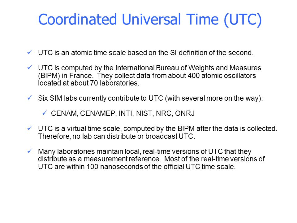 UTC is an atomic time scale based on the SI definition of the second. UTC is computed by the International Bureau of Weights and Measures (BIPM) in Fr