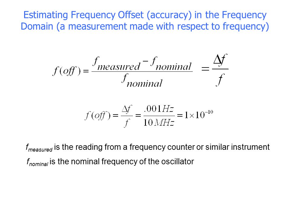 Estimating Frequency Offset (accuracy) in the Frequency Domain (a measurement made with respect to frequency) n f measured is the reading from a frequ