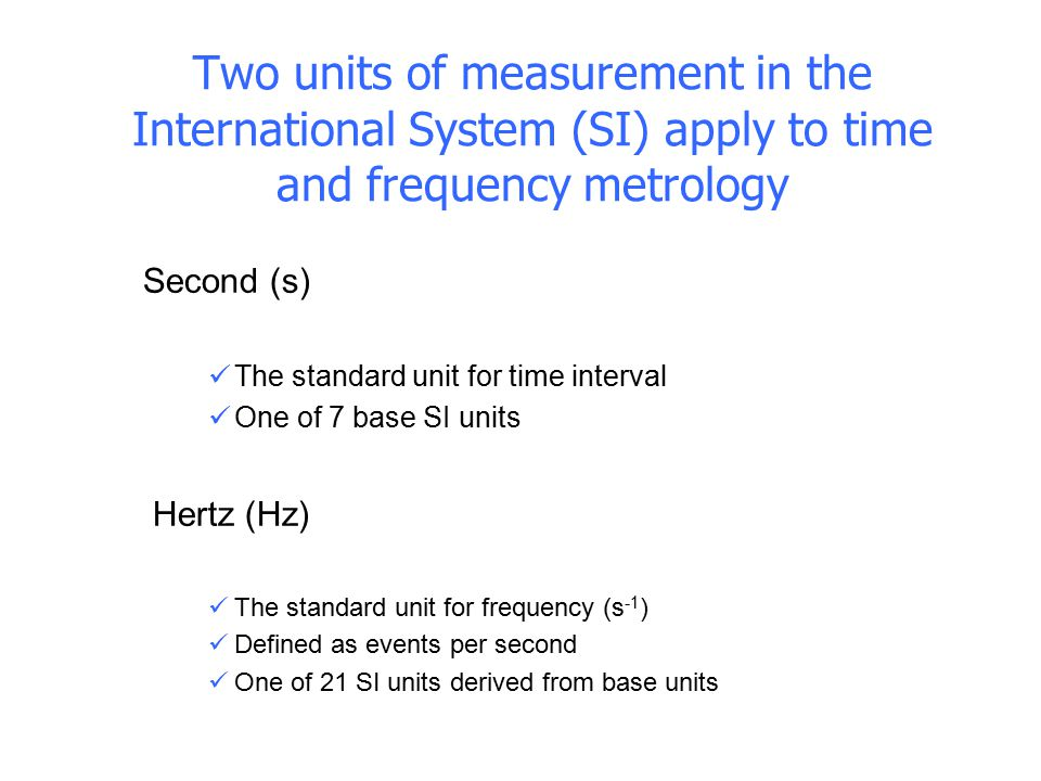 Second (s) The standard unit for time interval One of 7 base SI units  Hertz (Hz) The standard unit for frequency (s -1 ) Defined as events per secon